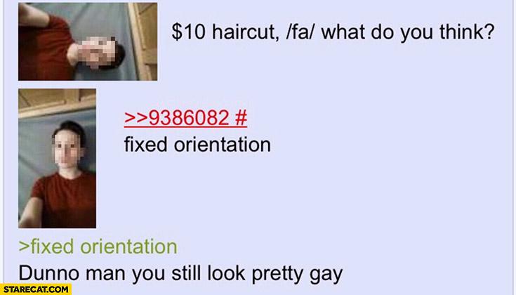 10 dollar haircut, what do you think? Fixed orientation, dunno man still lok pretty homo