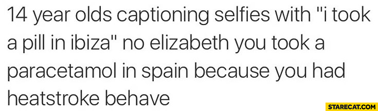 "14 year olds captioning selfies with ""I took a pill in Ibiza"", no Elizabeth you took a paracetamol in Spain because you had heartstroke behave"