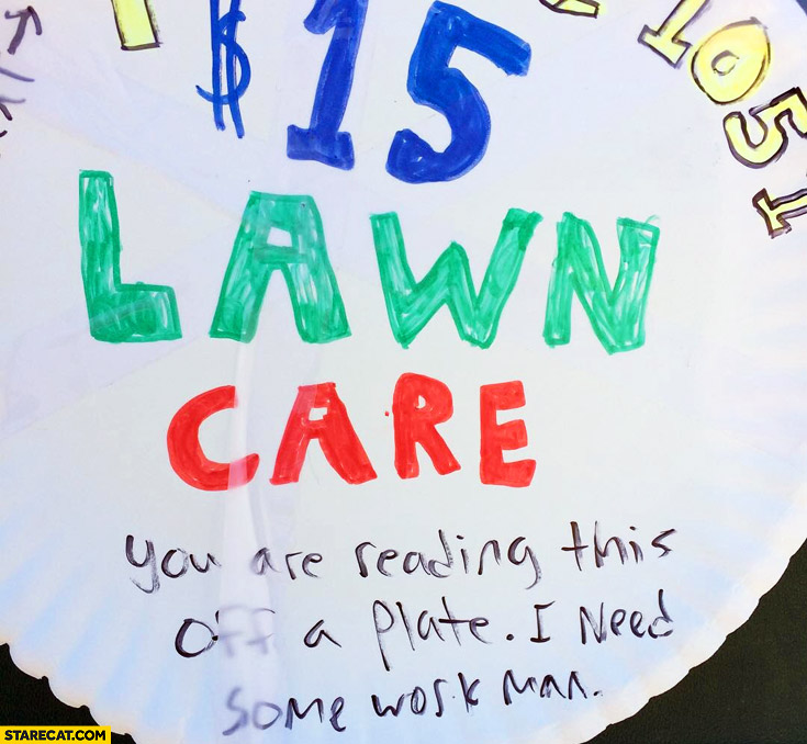$15 dollars lawn care, you are reading this off a plate, I need some work man