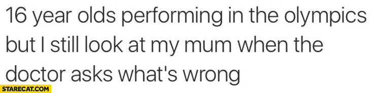 16 years olds performing in the Olympics but I still look at my mum when the doctor asks what's wrong