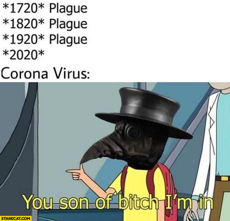 1720 plague, 1820 plague, 1920 plague, 2020 corona virus, son of a bitch I'm in