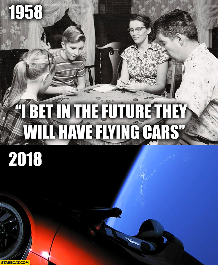 1958: I bet in the future they will have flying cars, 2018: astronaut in Tesla Roadster Falcon Heavy test flight SpaceX
