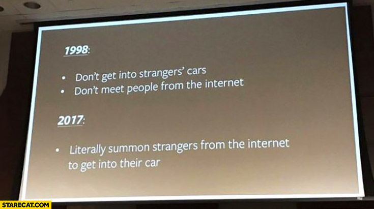 1998: don't get into strangers' cars, don't meet people from the internet. 2017: literally summon strangers from the internet to get into their car