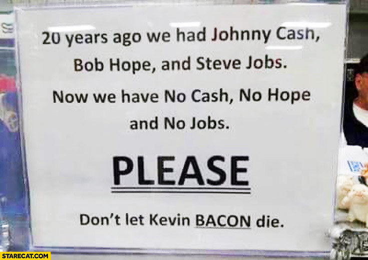 20 years ago we had Johnny Cash Bob Hope Steve Jobs no we have no cash no hope and no jobs please don't let Kevin Bacon die
