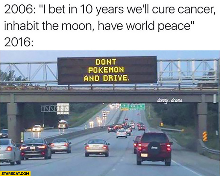 2006: I bet in 10 years we'll cure cancer, inhabit the moon, have world peace. 2016: Don't Pokemon and drive
