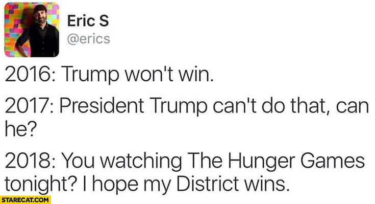 2016 Trump won't win, 2017 President Trump can't do that, can he? 2018 You watching the hunger games tonight? I hope my district wins