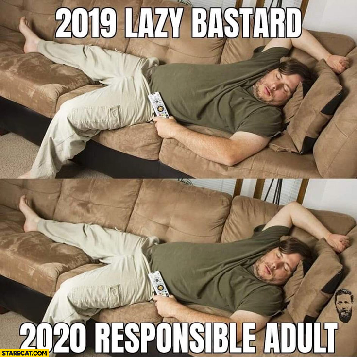 2019 lazy bastard, 2020 same guy is responsible adult