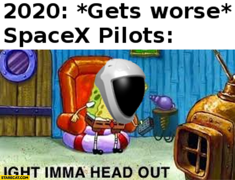 2020 gets worse SpaceX pilots alright imma head out Spongebob