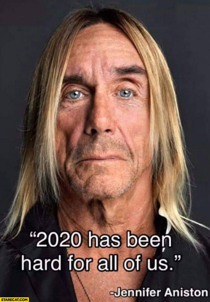 2020 has been hard for all of us Jennifer Aniston Iggy Pop