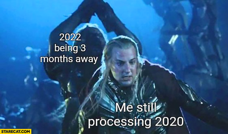 2022 being 3 months away vs me still processing 2020