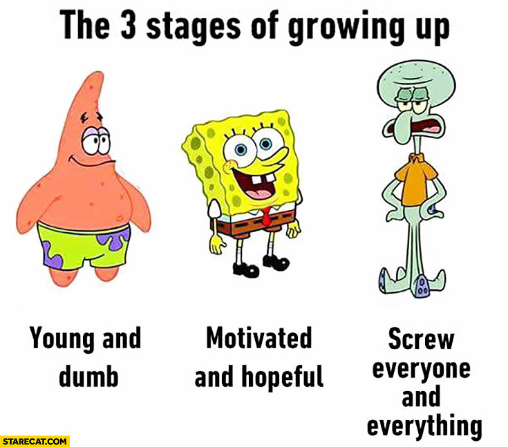 3 stages of growing: up young and dumb, motivated and hopeful, screw everyone and everything Spongebob