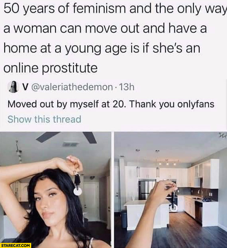 50 years of feminism and the only way a woman can move out and have a home at a young age is if she's an online prostitute