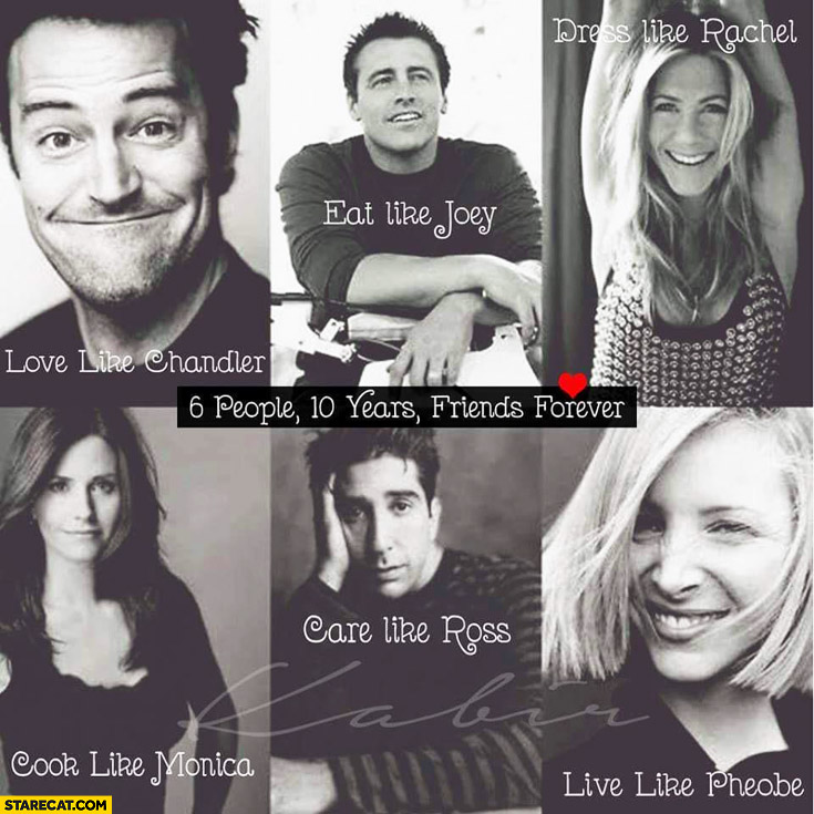 6 people 10 years friends forever love like Chandler eat like Joey dress like Rachel cook like Monica care like Ross live like Pheobe