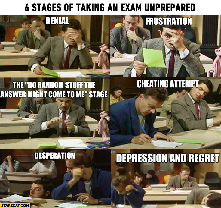 6 stages of taking an unprepared exam: denial, frustration, cheating, desperation, depression, regret Mr Bean