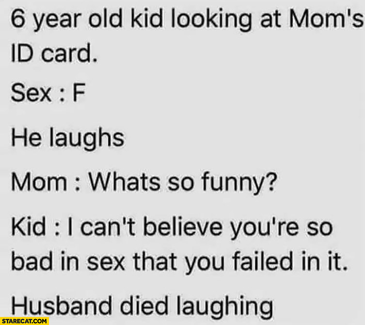 6 year old kid looking at moms ID card, sex: F, he laughs, I can't believe youre so bad in sex that you failed in it, husband died laughing