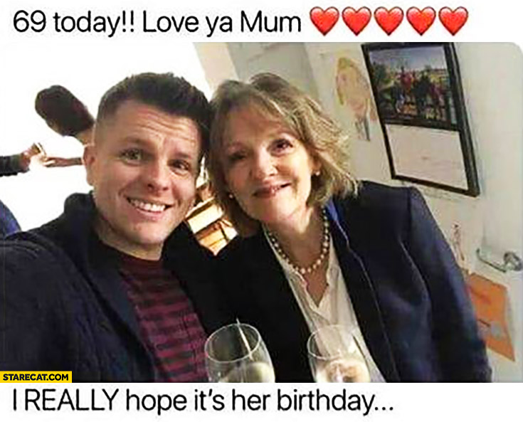 69 today, love ya mum! I really hope it's her birthday