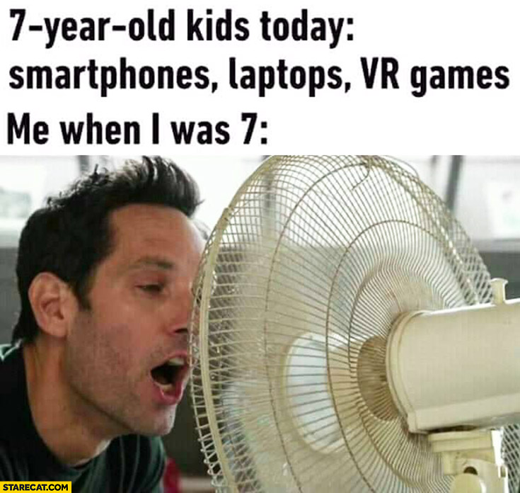 7-year old kids today: smartphones, laptops, VR games, me when I was: 7 staring at a fan