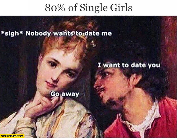 80% percent of single girls: nobody wants to date me. I want to date you, go away