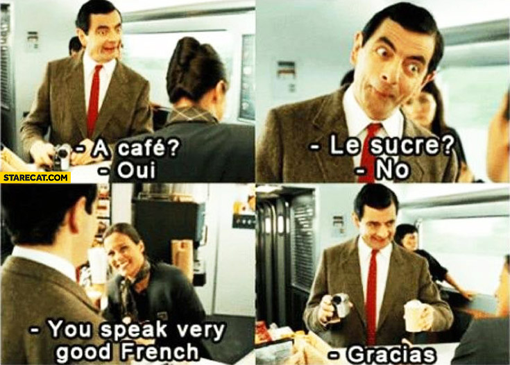 A cafe? Oui. Le sucre? No. You speak very good French, gracias. Mr Bean