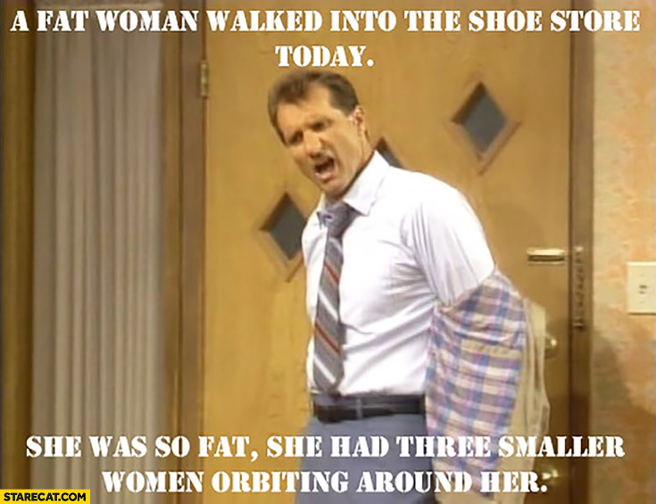A fat woman walked into the shoe store today, she was so fat she had three smaller women orbiting around her. Al Bundy