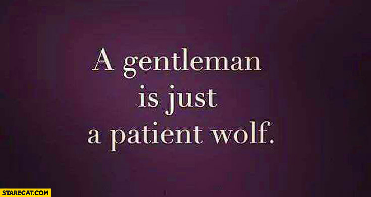 A gentleman is just a patient wolf