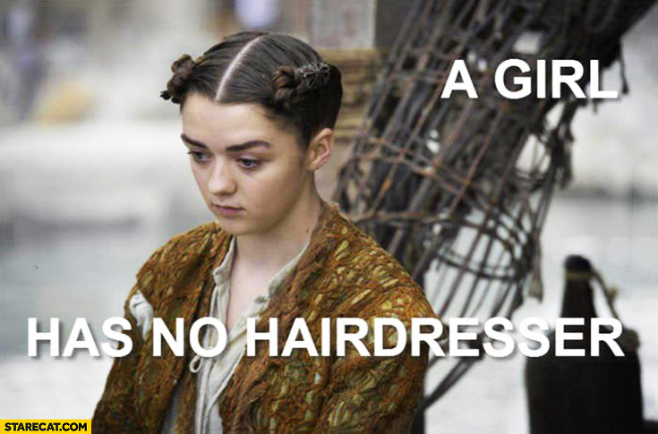 A girl has no hairdresser Arya Stark Game of Thrones