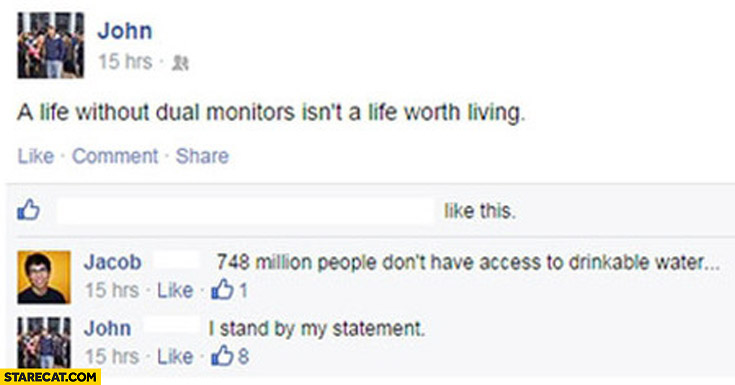 A life without dual monitors isn't a life worth living 748 million people don't have access to drinkable water I stand by my statement