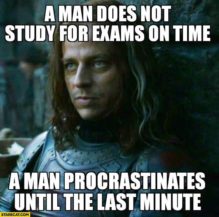 A man does not study for exams on time, a man procrastinates until the last minute. Game of Thrones