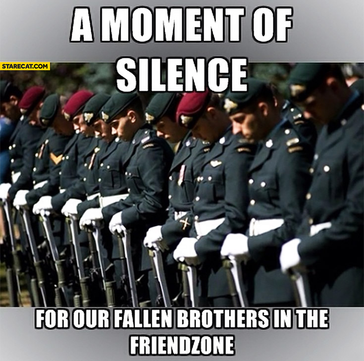 A moment of silence for our fallen brothers in the friendzone soldiers
