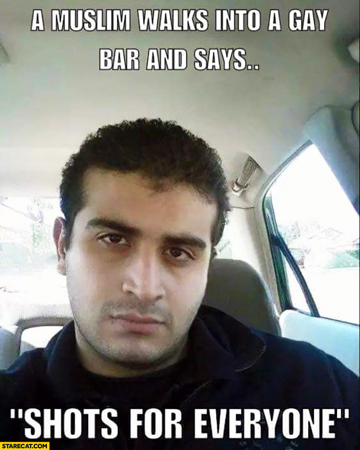 "A muslim walks into a gay bar and says ""shots for everyone"" Orlando shootings"