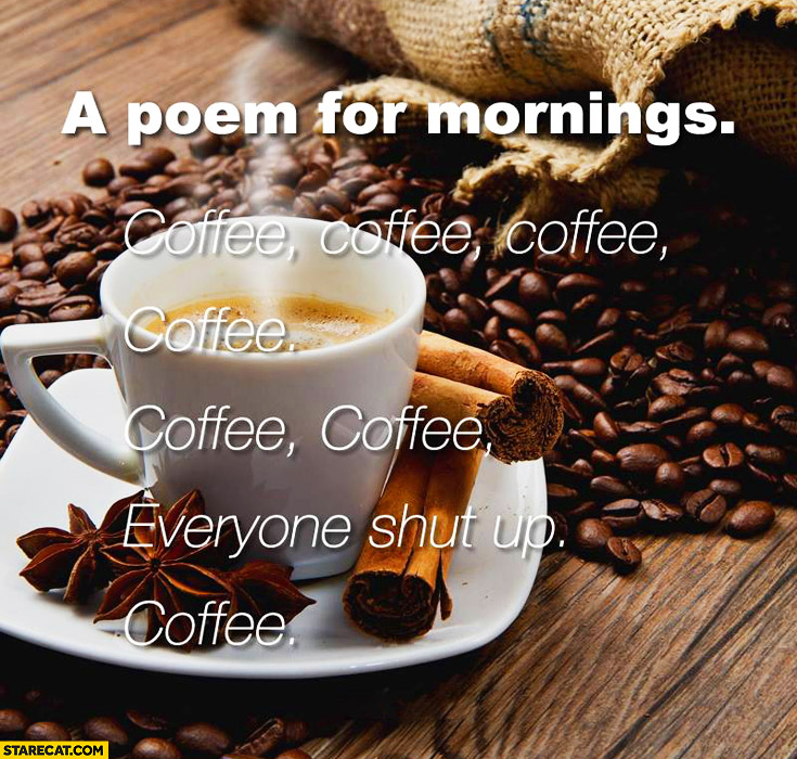 A poem for mornings: coffee, coffee, everyone shut up, coffee