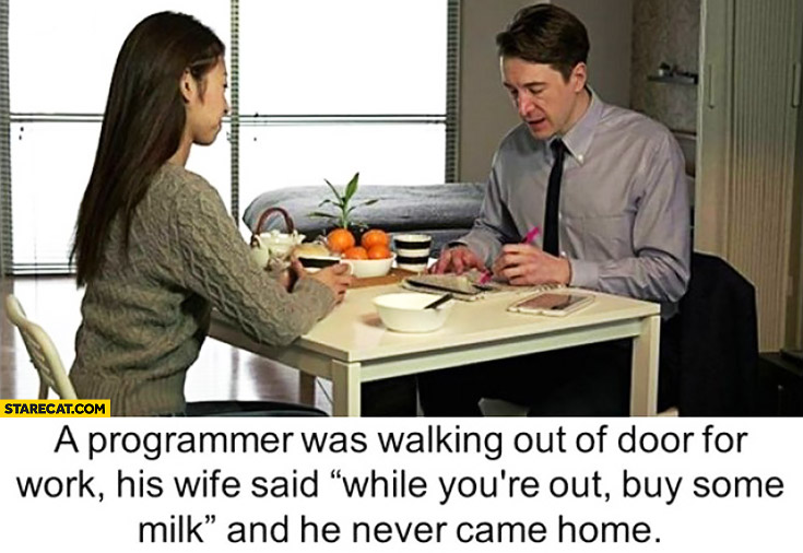 A programmer was walking out of door for work, his wife said: while you're out buy some milk and he never came home. Infinite loop fail