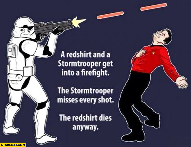 A redshirt and a stormtrooper get into a fight stormtrooper misses every shot redshirt dies anyway