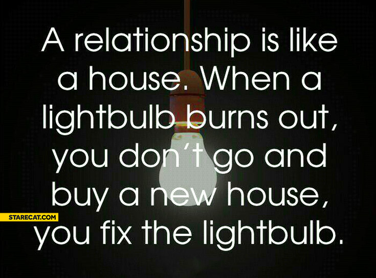 A relationship is like a house when a lightbulb burns out you don't go and buy a new house you fix the lightbulb