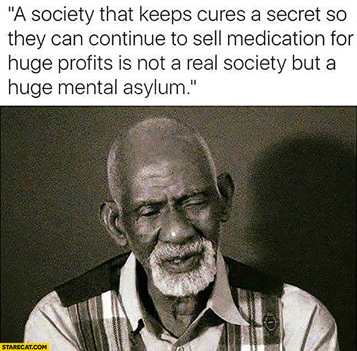A society that keeps cures a secret so they can continue to sell medication for huge profits is not a real society but a huge mental asylum