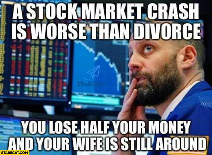 A stock market crash is worse than divorce, you lose half of your money and your wife is still around