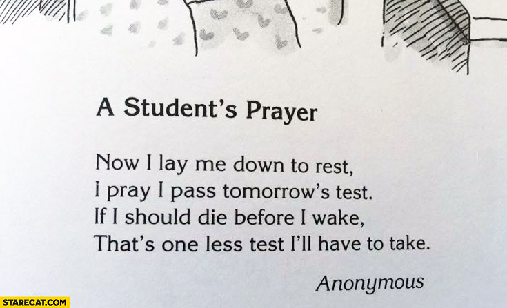 A students prayer: now I lay me down to rest I pray I pass test if I should die before I wake that's one less test I'll have to take