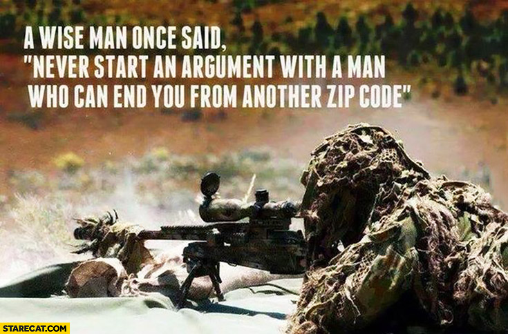 A wise man once said never start an argument with a man who can end you from another zip code war army meme