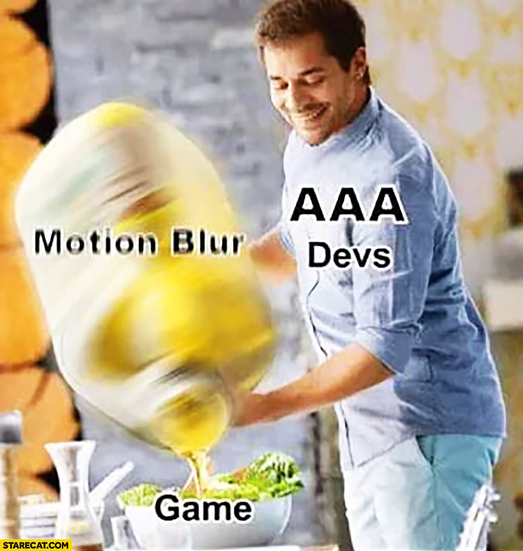 AAA devs adding motion blur to game like oil to salad