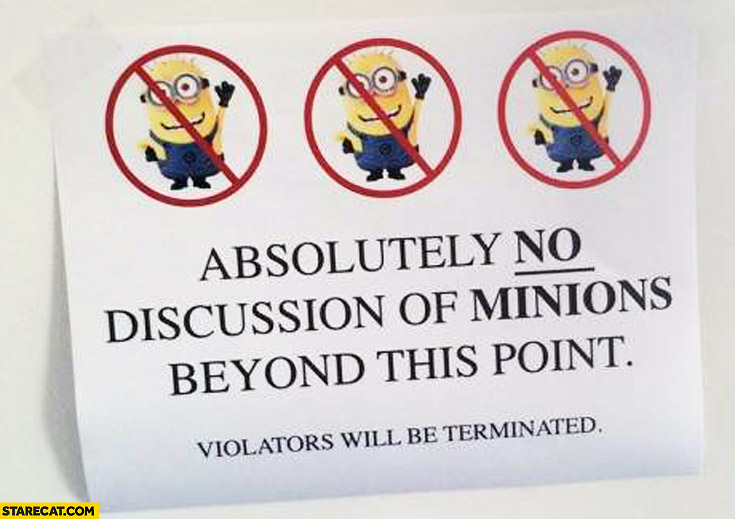 Absolutely no discussion of Minions beyond this point violators will be terminated