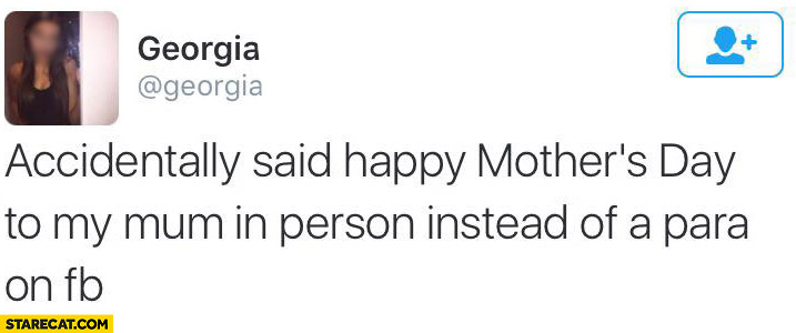 Accidentally said happy mothers day to my mum in person instead of a para on facebook