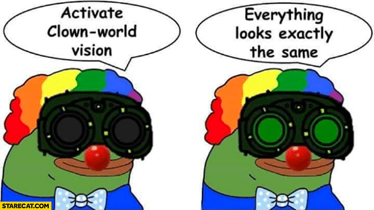 Activate clown-world vision, everything looks exactly the same pepe the frog