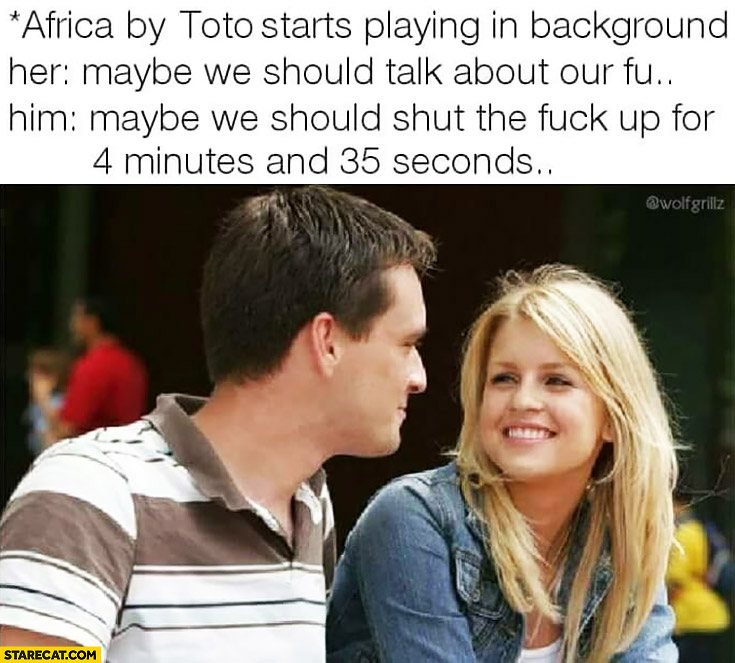 *Africa by Toto playing in background* Her: maybe we should talk about our future? Him: maybe we should shut the fuck up for 4 minutes and 35 seconds
