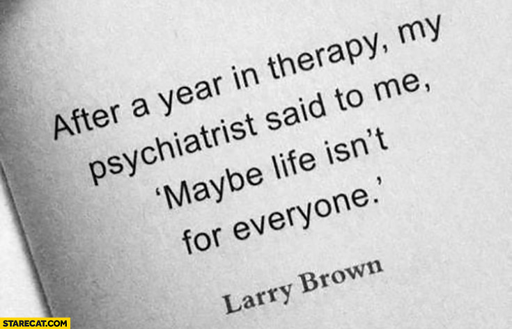 After a year in therapy my psychiatrist said to me: maybe life isn't for everyone. Larry Brown quote
