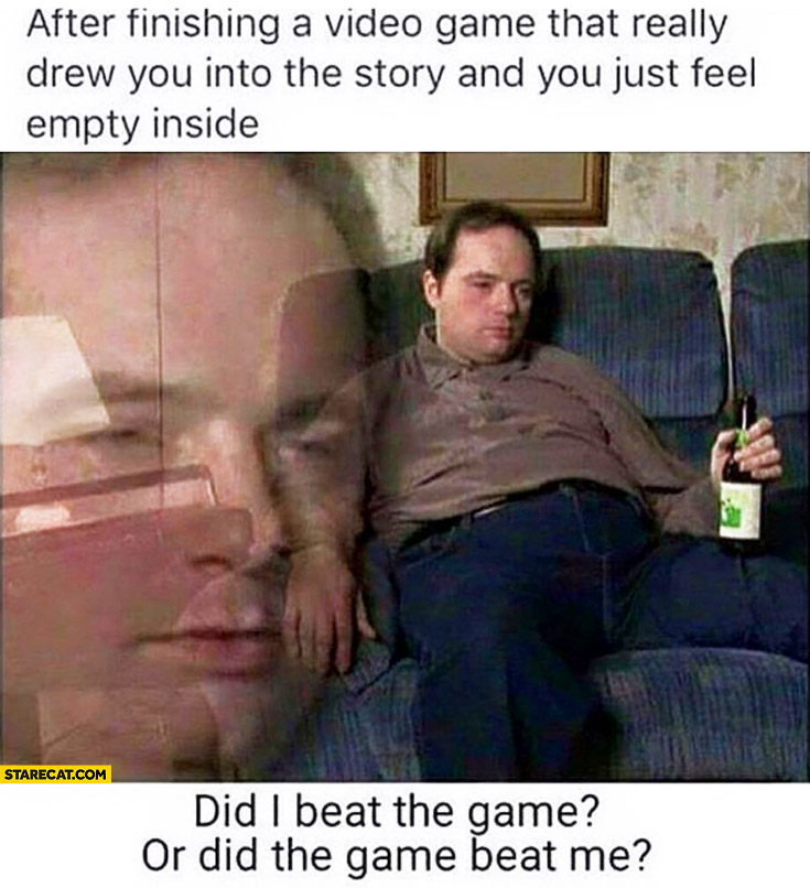 After finishing a video game that really drew you into the story and you just feel empty inside. Did I beat the game or did the game beat me?