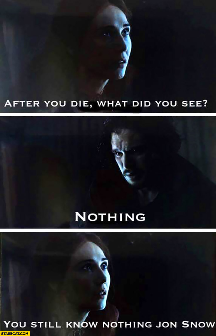 After you die, what did you see? Nothing. You still know nothing,  Jon Snow. Game of Thrones