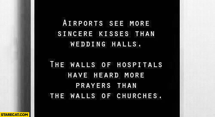 Airports see more sincere kisses than wedding halls hospitals the walls of hospitals have heard more prayers than the walls of churches