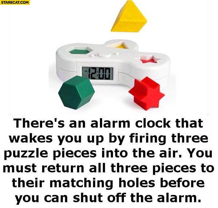 Alarm clock that wakes you up by firing three puzzle pieces into the air you must return all pieces to matching holes before you can shut off the alarm