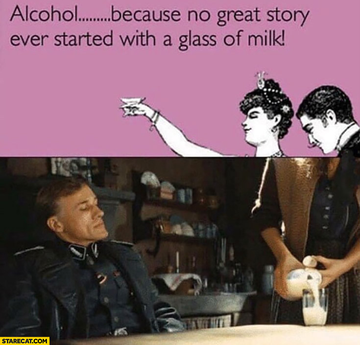 Alcohol because no great story ever started with a glass of milk, not really