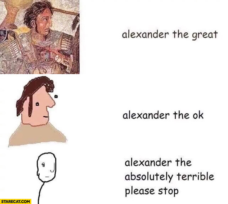 Alexander the Great, Alexander the ok, Alexander the absolutely terrible please stop